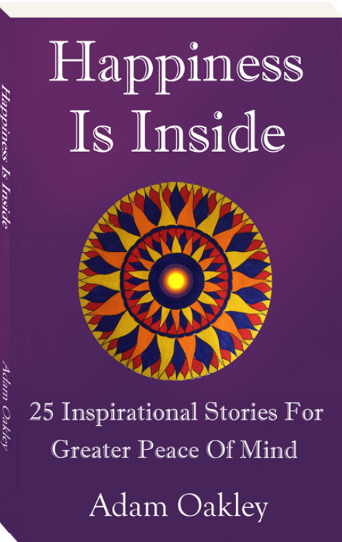 Happiness Is Inside: 25 Inspirational Short Stories For Greater Peace OF Mind by Adam Oakley, author.
